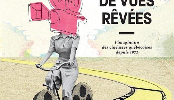 «40 ans de vues rêvées – l'imaginaire des cinéastes québécoises», sous la direction de Marquise Lepage