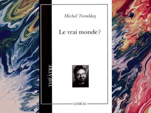 3-oeuvres-littéraires-qui-font-exploser-le-réel-Michel-Tremblay-le-vrai-monde-Bible-urbaine
