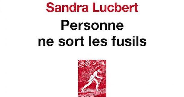 «Personne ne sort les fusils» de Sandra Lucbert